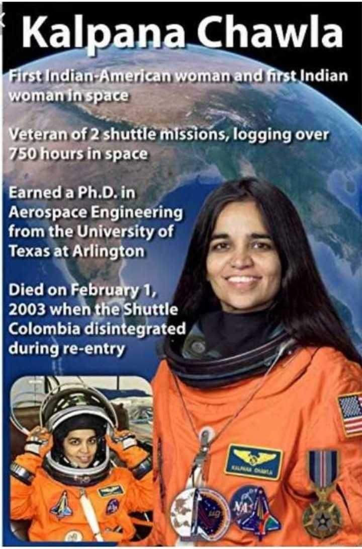 कल्पना चावला की पुण्यतिथि - Kalpana Chawla First Indian - American woman and first Indian woman in space Veteran of 2 shuttle missions , logging over 750 hours in space Earned a Ph . D . in Aerospace Engineering from the University of Texas at Arlington Died on February 1 , 2003 when the Shuttle Colombia disintegrated during re - entry - ShareChat