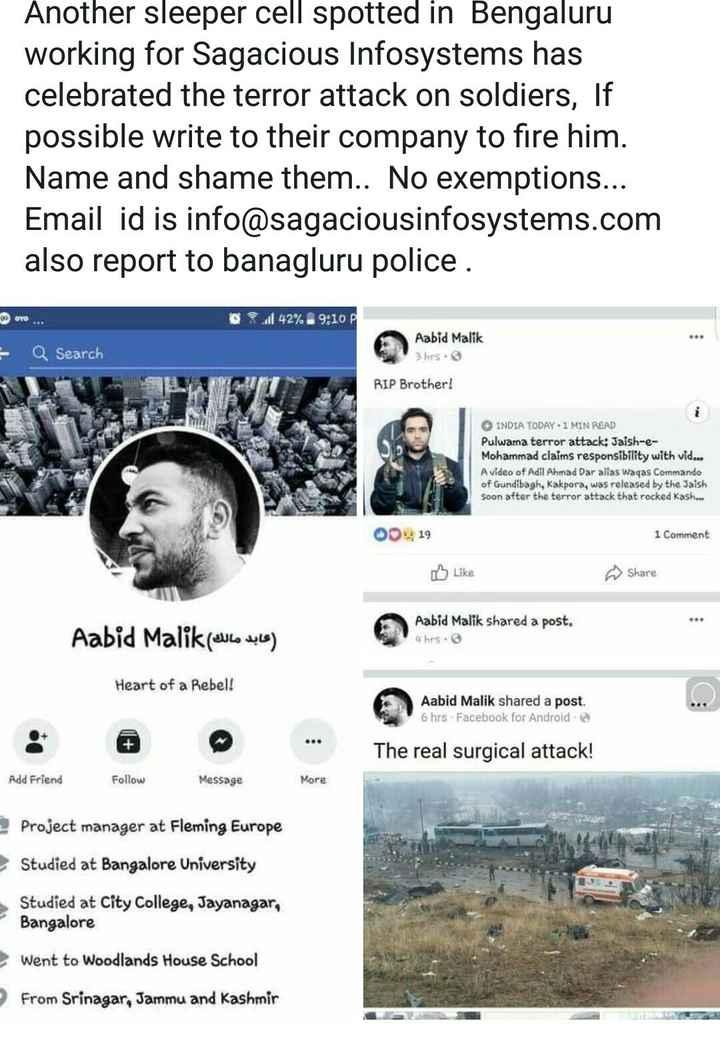 कश्मीर में आतंकी अटैक - Another sleeper cell spotted in Bengaluru working for Sagacious Infosystems has celebrated the terror attack on soldiers , If possible write to their company to fire him . Name and shame them . . No exemptions . . . Email id is info @ sagaciousinfosystems . com also report to banagluru police . 1 42 % 9 : 10 Q Search Aabid Malik 3 hrs . RIP Brother ! INDIA TODAY 1 MIN READ Pulwama terror attack : Jaish - e Mohammad claims responsibility with vid . . . A video of Adil Ahmad Dar alias Waqas Commando of Gundibagh , Kakpora , was released by the Jaish Soon after the terror attack that rocked Kash . . . 00419 1 Comment Like Share عابد مالك ) Aabid Malik Aabid Malik shared a post . 4 hrs . Heart of a Rebel ! Aabid Malik shared a post . 6 hrs Facebook for Android The real surgical attack ! Add Friend Follow Message More Project manager at Fleming Europe Studied at Bangalore University Studied at City College , Jayanagar , Bangalore went to Woodlands House School From Srinagar , Jammu and Kashmir - ShareChat