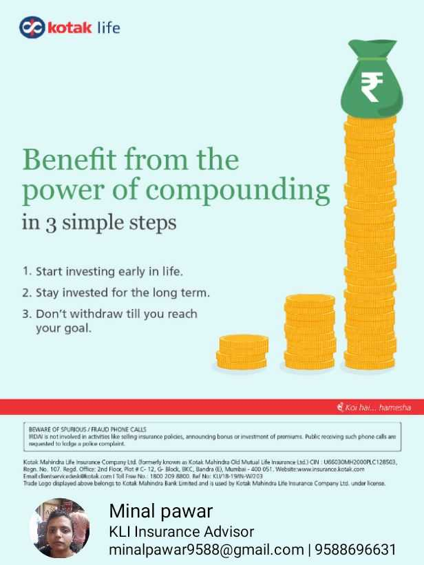 🤣कॉमेडी कट्टा- सिद्धार्थ जाधव - kotak life Benefit from the power of compounding in 3 simple steps 1 . Start investing early in life . 2 . Stay invested for the long term . 3 . Don ' t withdraw till you reach your goal . & Koi hai . . . hamesha BEWARE OF SPURIOUS / FRAUD PHONE CALLS RDA is not involved in activities like soling insurance policies , announcing bonus or investment of premiums . Public receiving such phone calls are muested to lodge a police complaint Kotak Mahindra Life insurance Company Ltd . dormerly known as Kotak Mahindra Old Mutual Life Insurance Ltd . ) CIN U66030MH2000PLC128503 Regn . No . 107 . Regd . Office 2nd Floor , Plot G - 12 , G - Block , BKC , Bandra ( E ) . Murrbai - 400 051 . Website www . insurance kotak . com Email client servicedeskolak . com I Toll Free No . : 1300 209 8800 Ref No : KLV18 - 19 / - W203 Trade Logo displayed above belongs to Kotak Mahindra Bank Limted and is used by Kotak Mahindra Life Insurance Company Ltd . under license Minal pawar KLI Insurance Advisor minalpawar9588 @ gmail . com | 9588696631 - ShareChat