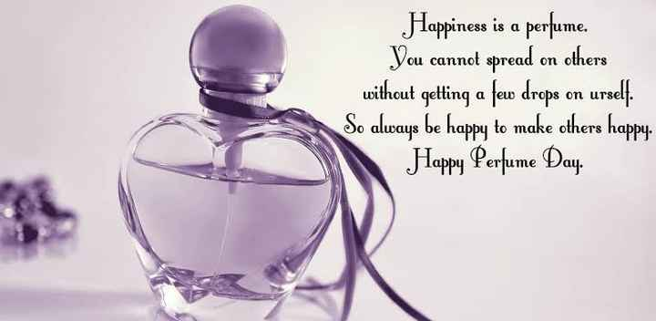 🆒परफ्युम डे - Happiness is a perfume . You cannot spread on others without getting a few drops on urself . So always be happy to make others happy . Happy Perfume Day - ShareChat