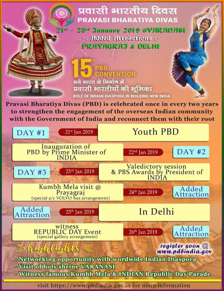🇮🇳प्रवासी भारतीय दिवस सुरु - प्रवासी भारतीय दिवस PRAVASI BHARATIYA DIVAS 21 - 23rd January 2019 @ VARANASI - Added Attractions : PRAYGRAJ & DELMI TH PBD CONVENTION नये भारत के निर्माण में प्रवासी भारतीयों की भूमिका ROLE OF INDIAN DIASPORA IN BUILDING NEW INDIA Pravasi Bharatiya Divas ( PBD ) is celebrated once in every two years to strengthen the engagement of the overseas Indian community with the Government of India and reconnect them with their root DAY # 1 21st Jan 2019 Youth PBD Inauguration of PBD by Prime Minister of INDIA 22nd Jan 2019 DAY # 2 DAY # 3 23rd Jan 2019 Valedictory session & PBS Awards by President of INDIA Kumbh Mela visit @ Prayagraj ( special a / c VOLVO bus arrangement ) 24th Jan 2019 Added Attraction Added Attraction 25th Jan 2019 In Delhi witness REPUBLIC DAY Event Added 26th Jan 2019 Attraction ( special gallery arrangement ) register soon @ www . pdbindia . gov - Networking opportunity with wordwide Indian Diaspora - Visit of holy shrine VARANASI - Witness famous Kumbh Mela & INDIAN Republic Day Parade > highlights < visit https : / / www . pbdindia . gov . in for more information - ShareChat