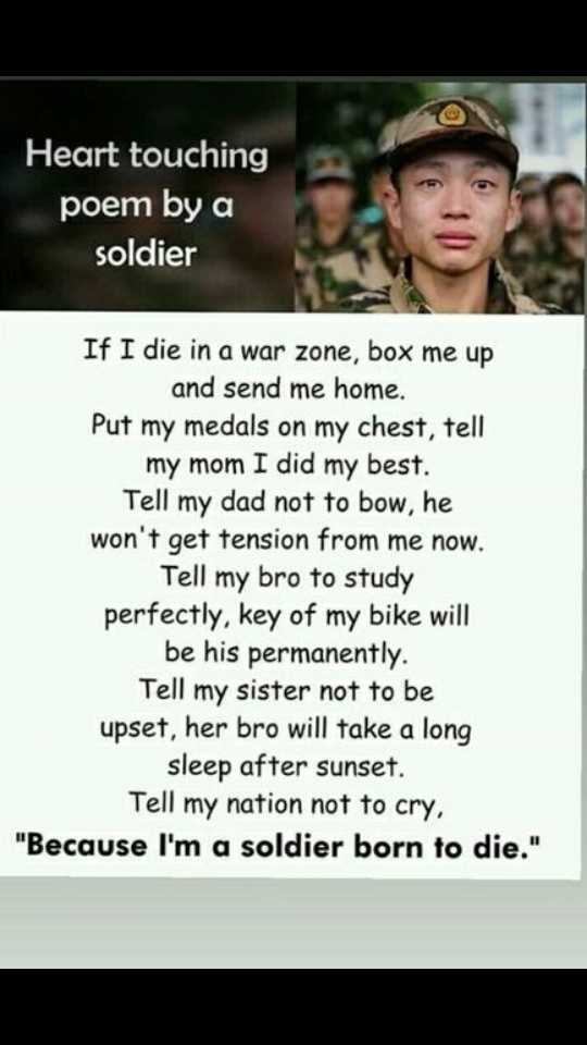भारतीय जवान - Heart touching poem by a soldier If I die in a war zone , box me up and send me home . Put my medals on my chest , tell my mom I did my best . Tell my dad not to bow , he won ' t get tension from me now . Tell my bro to study perfectly , key of my bike will be his permanently . Tell my sister not to be upset , her bro will take a long sleep after sunset . Tell my nation not to cry , Because I ' m a soldier born to die . - ShareChat