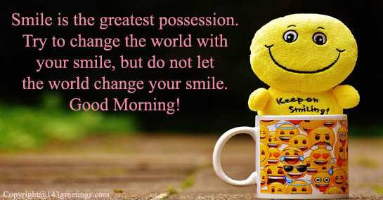 😏 रोचक तथ्य - ' Smile is the greatest possession . Try to change the world with your smile , but do not let the world change your smile . Good Morning ! Lee on Smiling ! Copyright @ 143 greetings . com - ShareChat