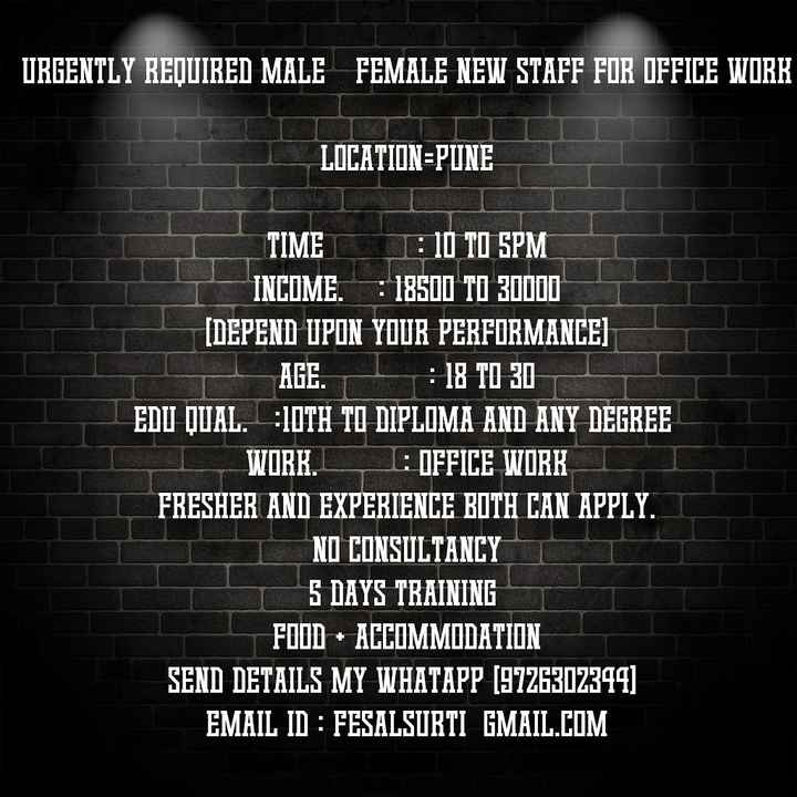 लाजावब जॉब - URGENTLY REQUIRED MALE FEMALE NEW STAFF FOR OFFICE WORK LOCATION = PUNE TIME JE 10 TO SPM INCOME . = 18500 TO 30000 ( DEPEND UPON YOUR PERFORMANCE ) AGE . . : 18 TO 301 EDU QUAL . - 10TH TO DIPLOMA AND ANY DEGREE WORK . : OFFICE WORK FRESHER AND EXPERIENCE BOTH CAN APPLY . NO CONSULTANCY 5 DAYS TRAINING FOOD ACCOMMODATION SEND DETAILS MY WHATAPP ( 9726302344 ) EMAIL ID : FESALSURTI GMAIL . COM - ShareChat