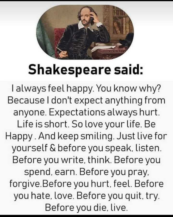 वाट्सएप स्टेटस - Shakespeare said : I always feel happy . You know why ? Because I don ' t expect anything from anyone . Expectations always hurt . Life is short . So love your life . Be Happy . And keep smiling . Just live for yourself & before you speak , listen . Before you write , think . Before you spend , earn . Before you pray , forgive . Before you hurt , feel . Before you hate , love . Before you quit , try . Before you die , live . - ShareChat