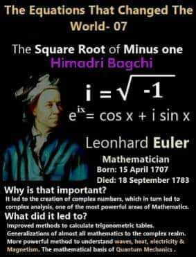 विज्ञान - The Equations That Changed The World - 07 The Square Root of Minus one Himadri Bagchi ir V - 1 en = COS X + i sin x Leonhard Euler Mathematician Born : 15 April 1707 Died : 18 September 1783 Why is that important ? It led to the creation of complex numbers , which in turn led to complex analysis , one of the most powerful areas of Mathematics . What did it led to ? Improved methods to calculate trigonometric tables Generalizations af almost all mathematics to the complex realm . More powerful method to understand waves , heat , electricity de Magnetism . The mathematical basis of Quantum Mechanics . id it led leiate tigan ties to the lectrie - ShareChat