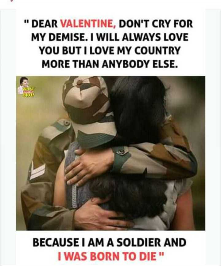 वीर सपूतों को अश्रुपूर्ण श्रद्धांजलि - DEAR VALENTINE , DON ' T CRY FOR MY DEMISE . I WILL ALWAYS LOVE YOU BUT I LOVE MY COUNTRY MORE THAN ANYBODY ELSE . BROR BECAUSE I AM A SOLDIER AND I WAS BORN TO DIE - ShareChat
