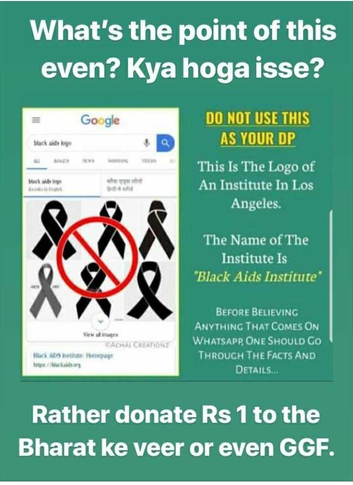 वीर सपूतों को अश्रुपूर्ण श्रद्धांजलि - What ' s the point of this even ? Kya hoga isse ? Google black aids logo а DO NOT USE THIS AS YOUR DP This Is The Logo of An Institute in Los Angeles . Hackade The Name of The Institute Is Black Aids Institute Views ARHARGREATION BEFORE BELIEVING ANYTHING THAT COMES ON WHATSAPP , ONE SHOULD Go THROUGH THE FACTS AND DETAILS . . . Rather donate Rs 1 to the Bharat ke veer or even GGF . - ShareChat