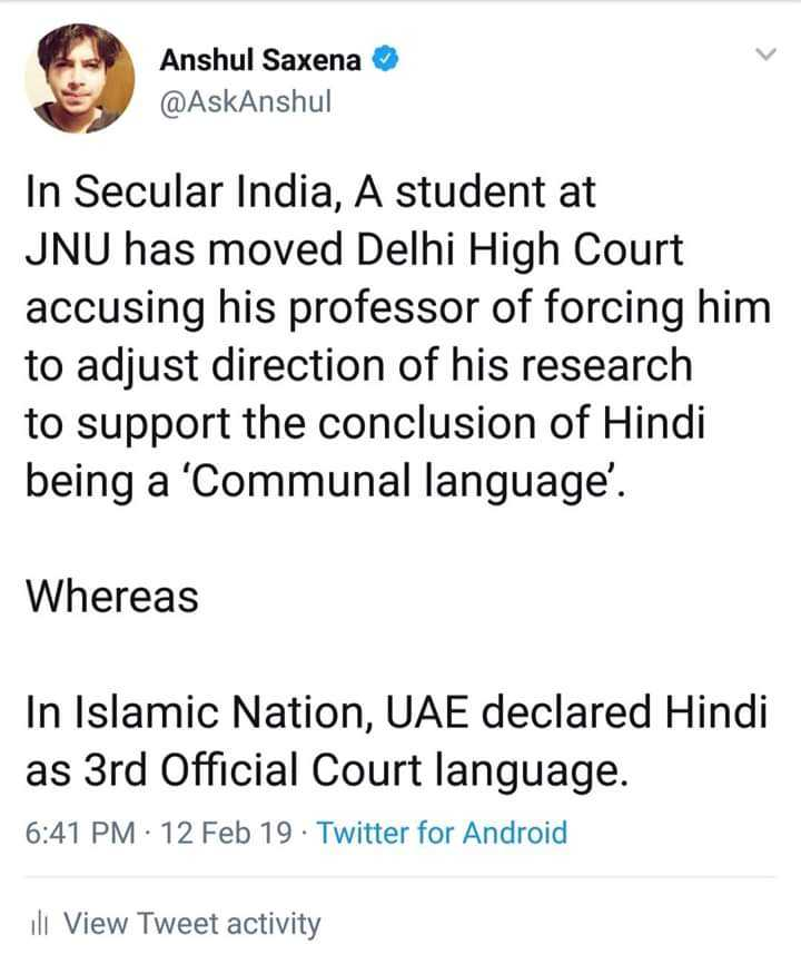 हिन्दी - Anshul Saxena @ AskAnshul In Secular India , A student at JNU has moved Delhi High Court accusing his professor of forcing him to adjust direction of his research to support the conclusion of Hindi being a ' Communal language ' . Whereas In Islamic Nation , UAE declared Hindi as 3rd Official Court language . 6 : 41 PM : 12 Feb 19 . Twitter for Android ili View Tweet activity - ShareChat