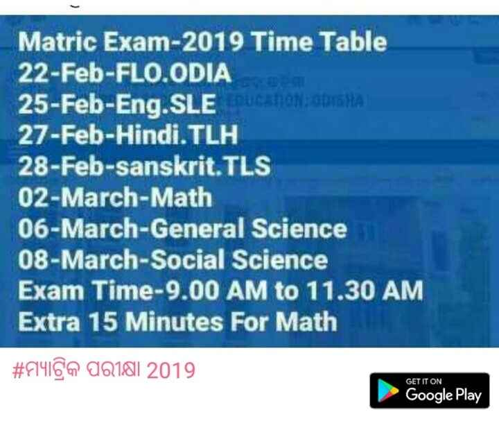 ମ୍ୟାଟ୍ରିକ ପରୀକ୍ଷା 2019 - Matric Exam - 2019 Time Table 22 - Feb - FLO . ODIA 25 - Feb - Eng . SLE LEEDUCATION ODISHA 27 - Feb - Hindi . TLH 28 - Feb - sanskrit . TLS 02 - March - Math 06 - March - General Science 08 - March - Social Science Exam Time - 9 . 00 AM to 11 . 30 AM Extra 15 Minutes For Math # F149 00181 2019 GET IT ON Google Play - ShareChat