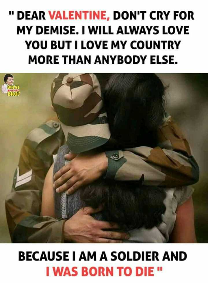 ସହୀଦଙ୍କୁ ସଲାମ - DEAR VALENTINE , DON ' T CRY FOR MY DEMISE . I WILL ALWAYS LOVE YOU BUT I LOVE MY COUNTRY MORE THAN ANYBODY ELSE . WHAT HAPPINES BRO ? BECAUSE I AM A SOLDIER AND I WAS BORN TO DIE - ShareChat