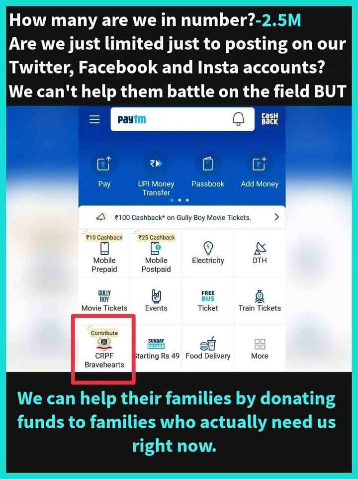 ସହୀଦଙ୍କୁ ସଲାମ - How many are we in number ? - 2 . 5M Are we just limited just to posting on our Twitter , Facebook and Insta accounts ? We can ' t help them battle on the field BUT Paytm casH BACK Pay Passbook Add Money UPI Money Transfer A 3100 Cashback * on Gully Boy Movie Tickets . > 210 Cashback * 25 Cashback Electricity DTH Mobile Prepaid Mobile Postpaid GULLY BOY Movie Tickets FREE BUS Ticket Events Train Tickets Contribute SUNDAY BAZAAR s6 Starting Rs 49 Food Delivery CRPF Bravehearts More We can help their families by donating funds to families who actually need us right now . - ShareChat