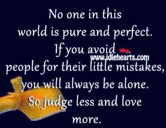 🙇ସୁବିଚାର - No one in this world is pure and perfect . If you avoid www . idlehearts . com people for their little mistakes , you will always be alone . So judge less and love more . - ShareChat