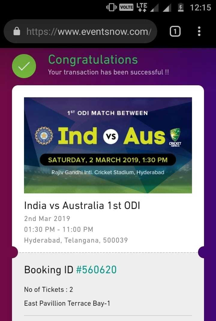 భారత్ VS ఆస్ట్రేలియా మ్యాచ్ - VOLTE LTE Z Ž 12 : 15 https : / / www . eventsnow . com / 1 : Congratulations Your transaction has been successful ! ! 1ST ODI MATCH BETWEEN Ind vs Aus CRICKET SATURDAY , 2 MARCH 2019 , 1 : 30 PM Rajiv Gandhi Intl . Cricket Stadium , Hyderabad India vs Australia 1 st ODI 2nd Mar 2019 01 : 30 PM - 11 : 00 PM Hyderabad , Telangana , 500039 Booking ID # 560620 No of Tickets : 2 East Pavillion Terrace Bay - 1 - ShareChat