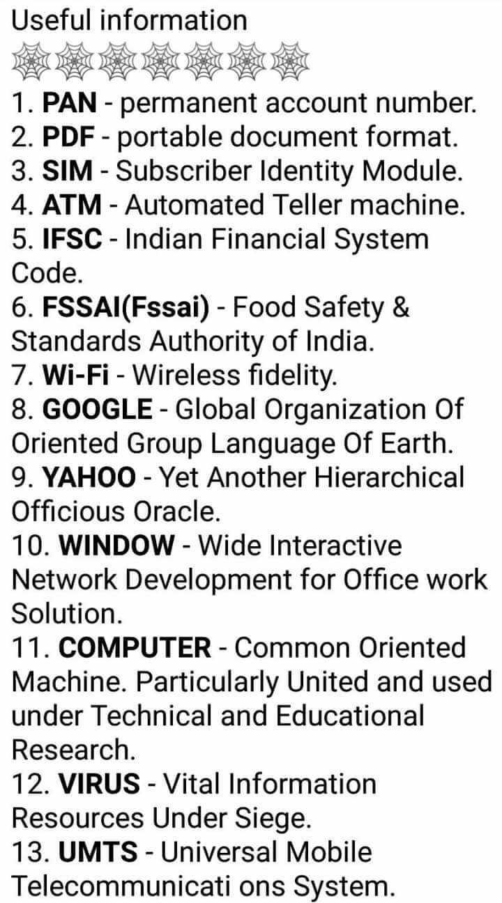 👩💻ସାଧାରଣ ଜ୍ଞାନ - Useful information 1 . PAN - permanent account number . 2 . PDF - portable document format . 3 . SIM - Subscriber Identity Module . 4 . ATM - Automated Teller machine . 5 . IFSC - Indian Financial System Code . 6 . FSSAI ( Fssai ) - Food Safety & Standards Authority of India . 7 . Wi - Fi - Wireless fidelity . 8 . GOOGLE - Global Organization of Oriented Group Language Of Earth . 9 . YAHOO - Yet Another Hierarchical Officious Oracle . 10 . WINDOW - Wide Interactive Network Development for Office work Solution . 11 . COMPUTER - Common Oriented Machine . Particularly United and used under Technical and Educational Research . 12 . VIRUS - Vital Information Resources Under Siege . 13 . UMTS - Universal Mobile Telecommunicati ons System . - ShareChat