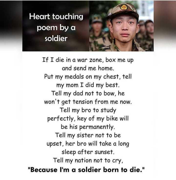 👮♂️ સૈન્ય દિવસ - Heart touching poem by a soldier If I die in a war zone , box me up and send me home . Put my medals on my chest , tell my mom I did my best . Tell my dad not to bow , he won ' t get tension from me now . Tell my bro to study perfectly , key of my bike will be his permanently . Tell my sister not to be upset , her bro will take a long sleep after sunset . Tell my nation not to cry , Because I ' m a soldier born to die . - ShareChat