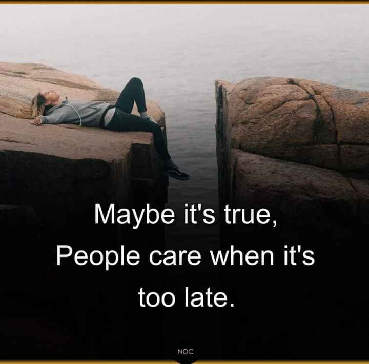 ✍️కోట్స్ - Maybe it ' s true , People care when it ' s too late . NOC - ShareChat