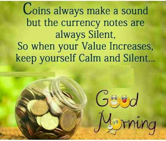 ✍️కోట్స్ - Coins always make a sound but the currency notes are always Silent , So when your Value Increases , keep yourself Calm and Silent . . . Good Mirning - ShareChat