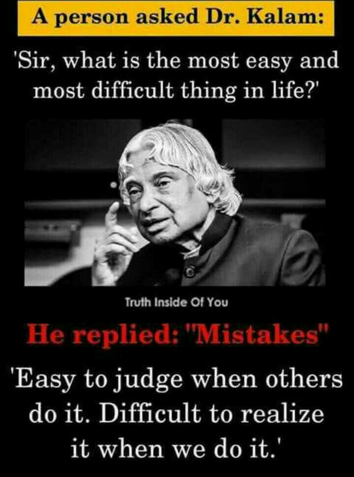 ✍️కోట్స్ - A person asked Dr . Kalam : Sir , what is the most easy and most difficult thing in life ? ' Truth Inside Of You He replied : Mistakes ' Easy to judge when others do it . Difficult to realize it when we do it . '  - ShareChat