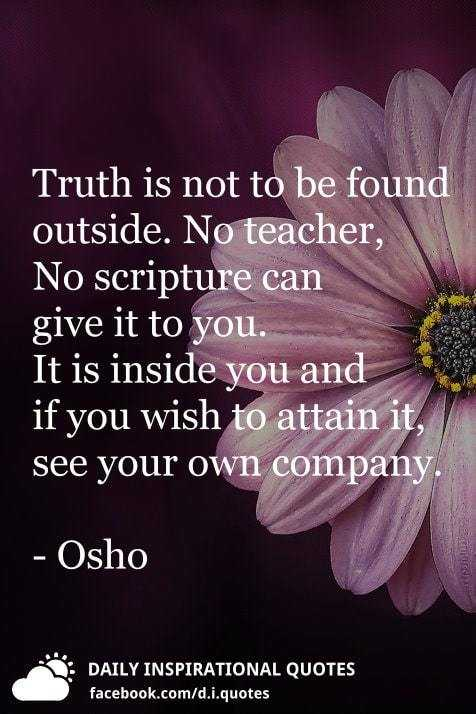 ✍ Quotes - Truth is not to be found outside . No teacher , No scripture can give it to you . It is inside you and if you wish to attain it , see your own company . - Osho DAILY INSPIRATIONAL QUOTES facebook . com / d . i . quotes - ShareChat