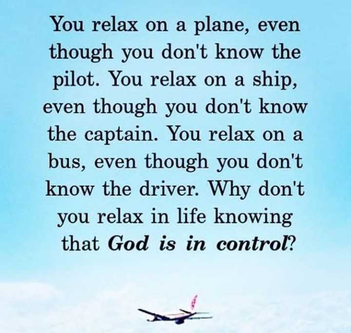 ✝️येशू प्रेयर - You relax on a plane , even though you don ' t know the pilot . You relax on a ship , even though you don ' t know the captain . You relax on a bus , even though you don ' t know the driver . Why don ' t you relax in life knowing that God is in control ? - ShareChat