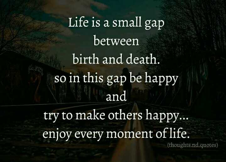 ... - Life is a small gap between birth and death . so in this gap be happy and try to make others happy . . . enjoy every moment of life . ( thoughts . nd . quotes ) - ShareChat