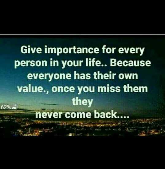 . - Give importance for every person in your life . . Because everyone has their own value . , once you miss them they never come back . . . . 62 % - ShareChat