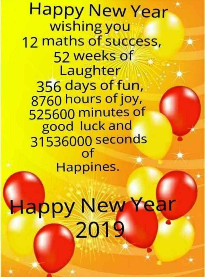 Bye Bye 2018 - Happy New Year wishing you 12 maths of success , 52 weeks of Laughter 356 days of fun , 8760 hours of joy , 525600 minutes of good luck and 31536000 seconds of Happines . Happy New Year 2019 - ShareChat