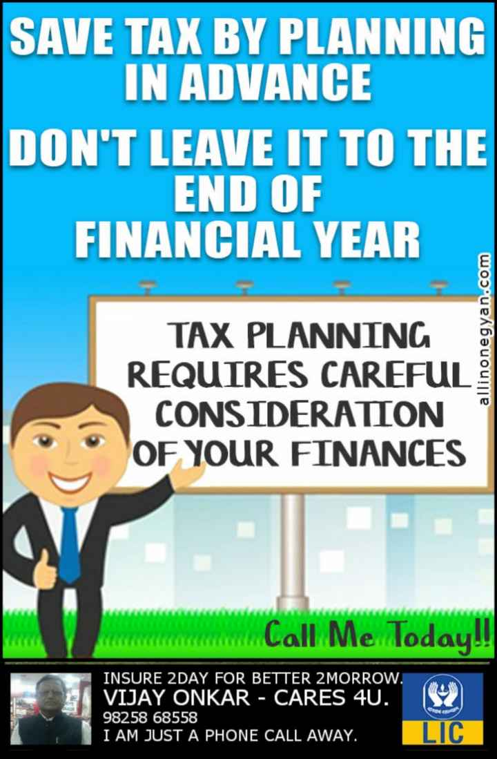 insurance - SAVE TAX BY PLANNING IN ADVANCE DON ' T LEAVE IT TO THE END OF FINANCIAL YEAR TAX PLANNING REQUIRES CAREFUL CONSIDERATION OF YOUR FINANCES allinonegyan . com wwwwwwwwwwwwwww / Call Me Today ! ! INSURE 2DAY FOR BETTER 2 MORROW . VIJAY ONKAR - CARES 40 . 98258 68558 I AM JUST A PHONE CALL AWAY . OC LIC - ShareChat