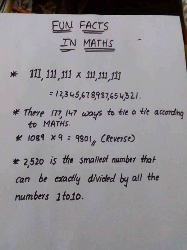 our maths world - FUN FACTS IN MATHS * 111 111 , 111 111 , 111 , 111 = 12 , 345 , 678 , 987 , 654 , 321 . * There 177 , 147 ways to tie a tie according to MATHS . * 1089 * 9 : 9801 , Creverse ) * 2 , 520 is the smallest number that can be exactly divided by all the numbers 1 to 10 . - ShareChat