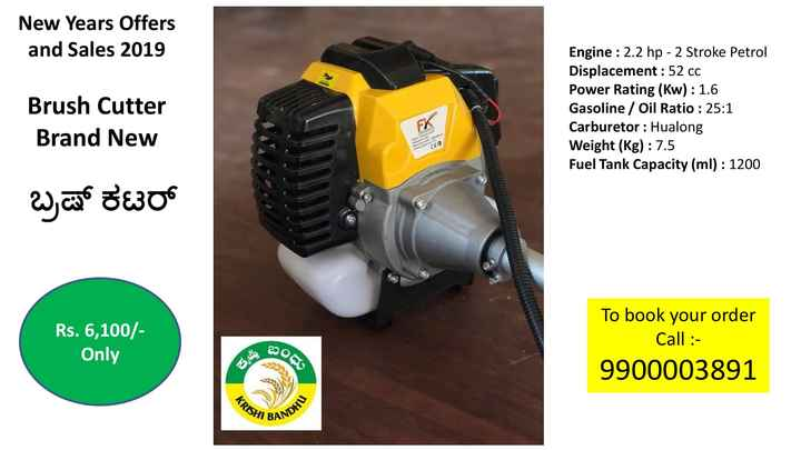agriculture - New Years Offers and Sales 2019 Brush Cutter Brand New Engine : 2 . 2 hp - 2 Stroke Petrol Displacement : 52 cc Power Rating ( Kw ) : 1 . 6 Gasoline / Oil Ratio : 25 : 1 Carburetor : Hualong Weight ( kg ) : 7 . 5 Fuel Tank Capacity ( ml ) : 1200 ಬ್ರಷ್ ಕಟರ್ Rs . 6 , 100 / Only 2003 To book your order Call : 9900003891 seg KRISHU BANDHU - ShareChat