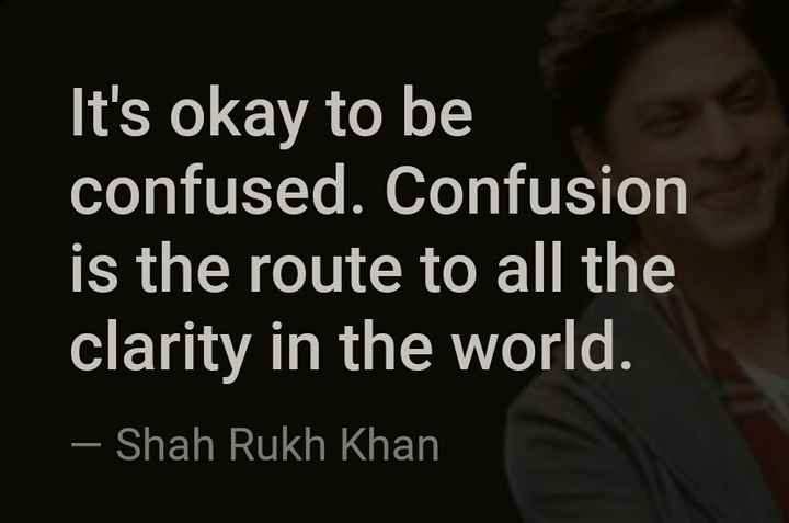 प्रेरणा - It ' s okay to be confused . Confusion is the route to all the clarity in the world . – Shah Rukh Khan - ShareChat