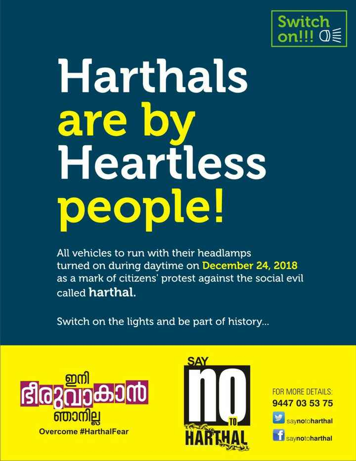 #Noharthal - Switch on ! ! ! OE Harthals are by Heartless people ! All vehicles to run with their headlamps turned on during daytime on December 24 , 2018 as a mark of citizens ' protest against the social evil called harthal . Switch on the lights and be part of history . . . . SAY ഇനി ഭീരുവാകാൻ hophocam no = FOR MORE DETAILS : 9447 03 53 75 ഞാനില്ല saynotoharthal Overcome # HarthalFear HARTHAL saynotoharthal - ShareChat