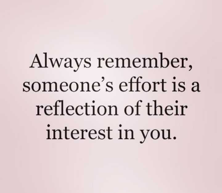 Motivation For Life - Always remember , someone ' s effort is a reflection of their interest in you . - ShareChat