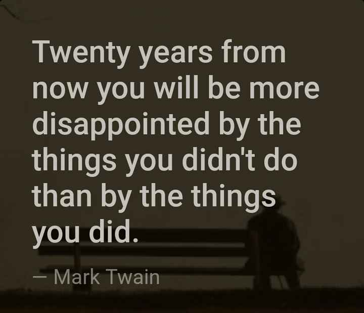 प्रेरणा - Twenty years from now you will be more disappointed by the things you didn ' t do than by the things you did . – Mark Twain - ShareChat