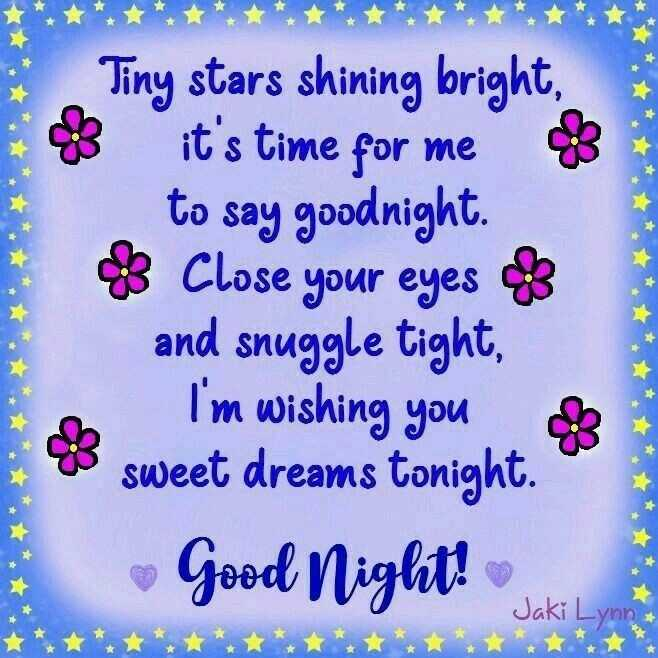 manukirti - Tiny stars shining bright , 3 it ' s time for me 8 to say goodnight . 8 Close your eyes of and snuggle tight , I ' m wishing you of * sweet dreams tonight . Good Night ! Jaki Lynn - ShareChat