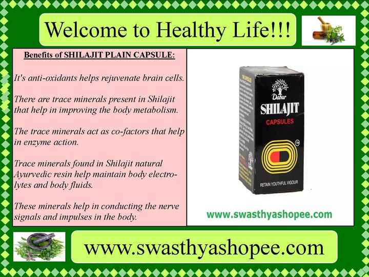 आयुर्वेदिक मेडिसिन - Welcome to Healthy Life ! ! ! Benefits of SHILAJIT PLAIN CAPSULE : It ' s anti - oxidants helps rejuvenate brain cells . NOR RSS Dabur There are trace minerals present in Shilajit that help in improving the body metabolism . SHILAJIT CAPSULES The trace minerals act as co - factors that help in enzyme action . Trace minerals found in Shilajit natural Ayurvedic resin help maintain body electro | lytes and body fluids . RETAIN YOUTHFUL VIGOUR These minerals help in conducting the nerve signals and impulses in the body . www . swasthyashopee . com WWW . Swasthyashopee . com - ShareChat