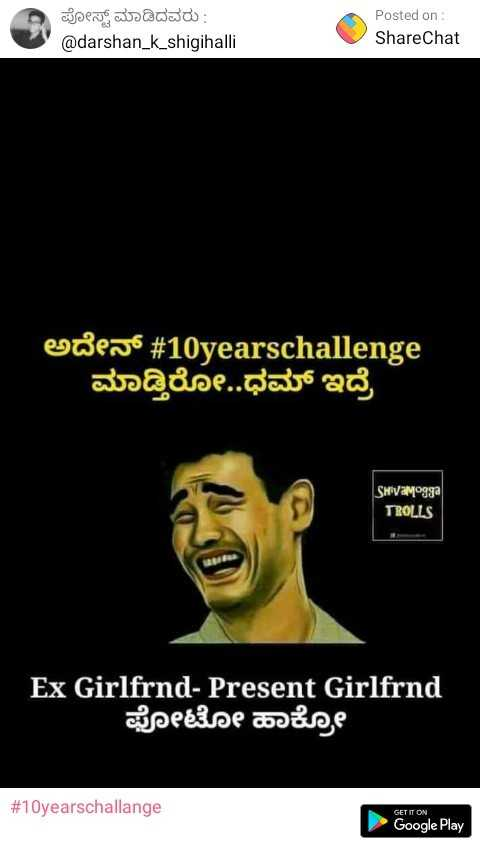 10yearschallange - ಪೋಸ್ಟ್ ಮಾಡಿದವರು : @ darshan _ k _ shigihalli Posted on : ShareChat ಅದೇನ್ # 10yearschallenge | ಮಾಡ್ತಿರೋ . . ಧಮ್ ಇದ್ರೆ Shivamºgga TROLLS Ex Girlfrnd - Present Girlfrnd ಫೋಟೋ ಹಾಕ್ಕೊ # 10yearschallange GET IT ON Google Play - ShareChat