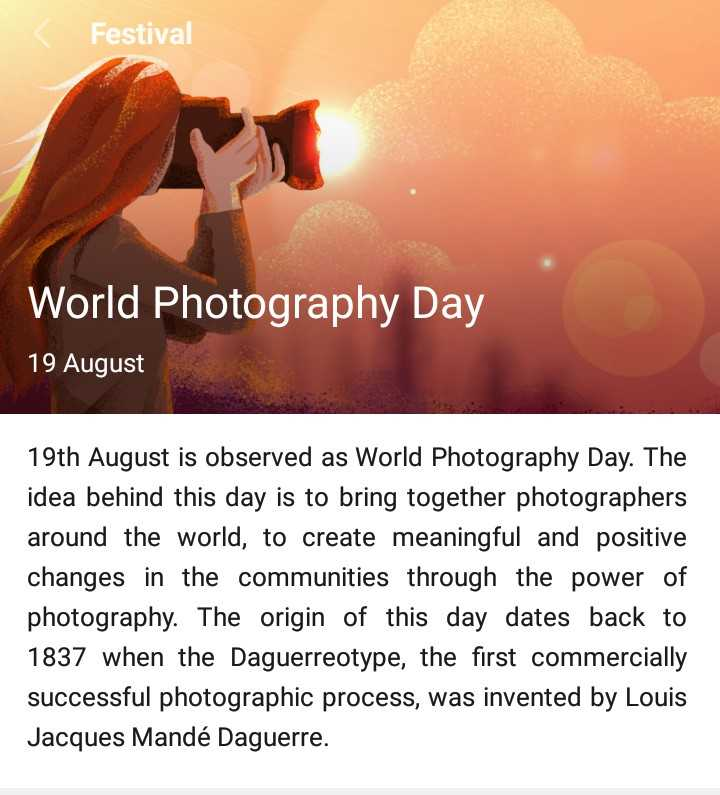 photography - Festival World Photography Day 19 August 19th is observed as Day. The idea behind this day to bring together photographers around the world, create meaningful and positive changes in communities through power of photography. origin dates back 1837 when Daguerreotype, first commercially successful photographic process, was invented by Louis Jacques Mandé Daguerre. - ShareChat