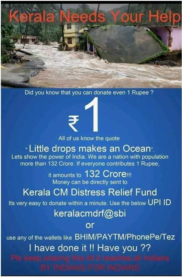Pray_for_Kerela - Kerala Needs Your Help 菑 i Did you know that can donate even 1 Rupee? All of us the quote Little drops makes an Ocean Lets show power India. We are a nation with population more than 132 Crore. If everyone contributes Rupee it amounts to Crore Money be directly sent CM Distress Relief Fund Its very easy within minute. Use below UPI ID keralacmdrf@sbi or use any wallets like BHIM/PAYTM/PhonePe/Tez I have done !! Have ?? - ShareChat