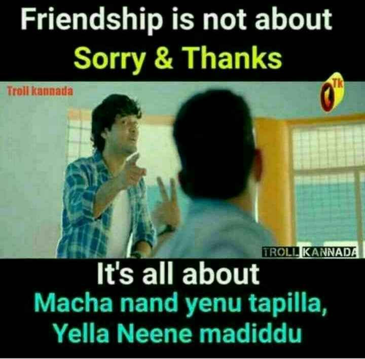 friendship - Friendship is not about Sorry & Thanks Troll kannata TROLL KANNADA It ' s all Macha nand yenu tapilla , Yella Neene madiddu - ShareChat