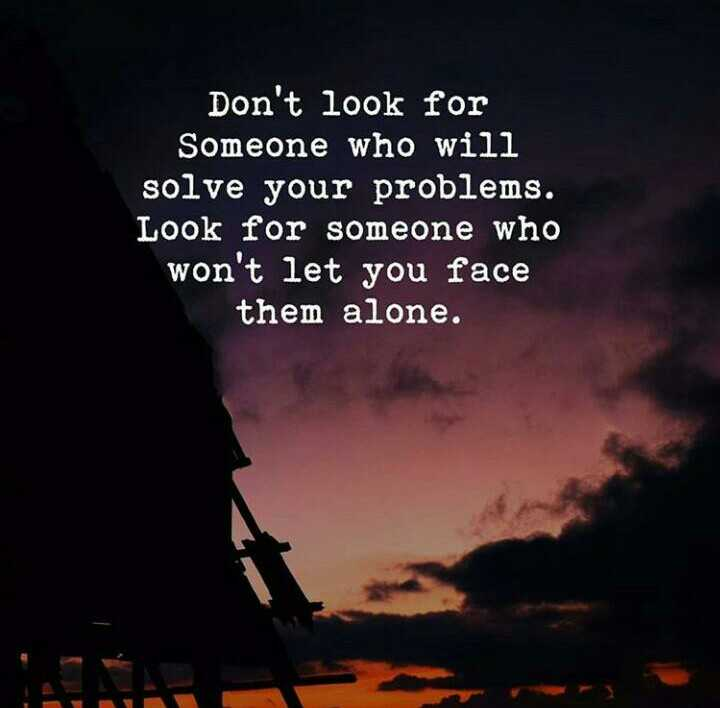 Quotes - Don ' t look for Someone who will solve your problems . Look someone won let you face them alone - ShareChat