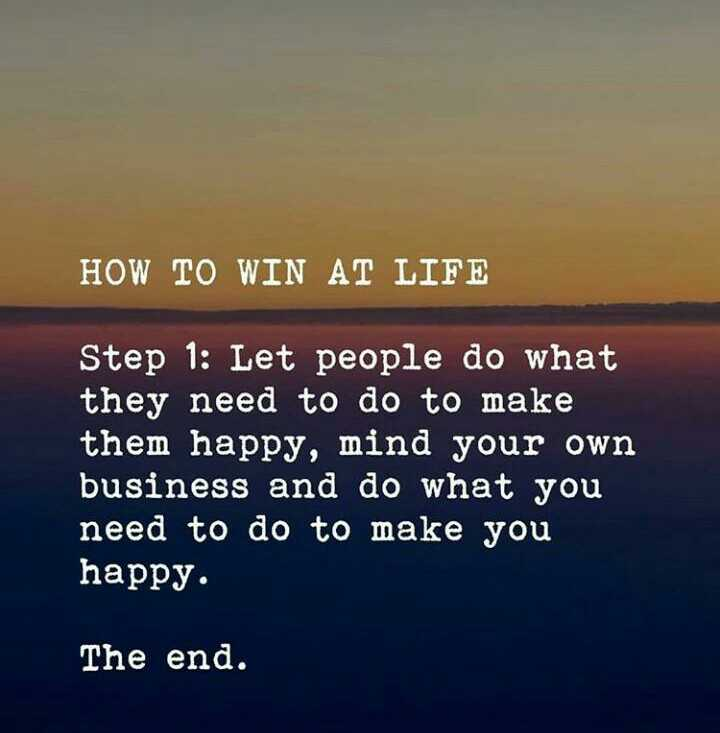 Quotes - HOW TO WIN AT LIFE Step 1 : Let people do what they need to make them happy , mind your own business and you . The end - ShareChat