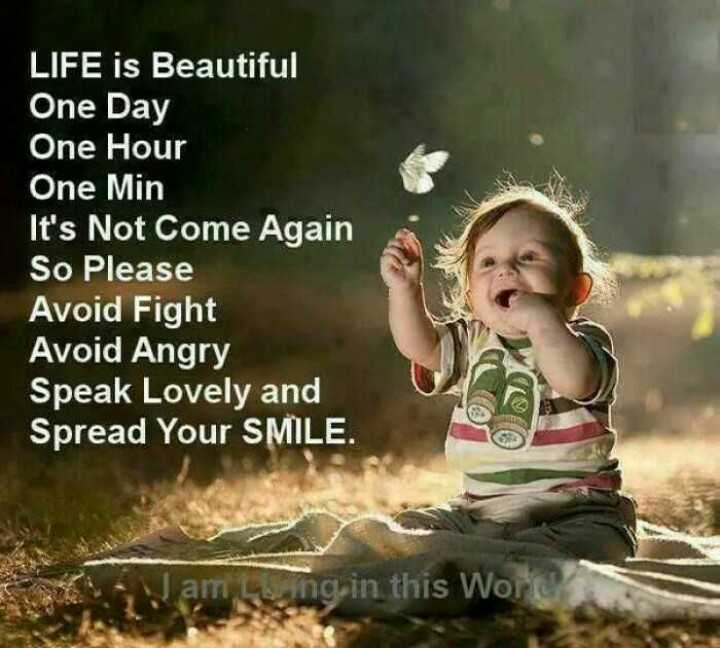 Quotes - LIFE is Beautiful One Day Hour Min It ' s Not Come Again So Please Avoid Fight Angry Speak Lovely and Spread Your SMILE . Waming in this works - ShareChat