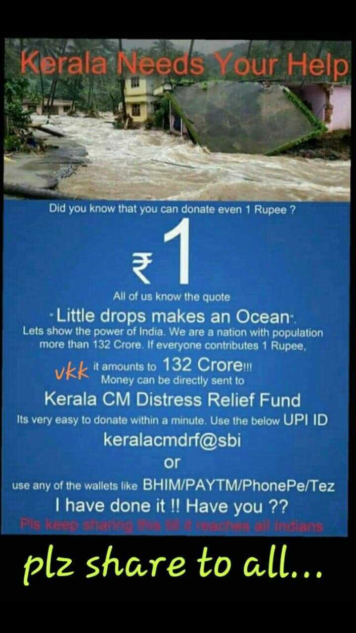 केरल में भारी बारिश और बाढ़ - Kerala Needs Your Help Did you know that can donate even 1 Rupee ? All of us the quote - Little drops makes an Ocean . Lets show power India We are a nation with population more than 132 Crore If everyone contributes , ULL it amounts to Crorem UN Money be directly sent CM Distress Relief Fund Its very easy within minute Use below UPI ID keralacmdrf @ sbi Or use any wallets like BHIM / PAYTM Phonepe Tez Thave done ! Have Pls keep sh ll indians plz share all - ShareChat