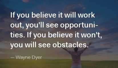 life - If you believe it will work out , you ' ll see opportuni ties . If you believe it won ' t , you will see obstacles . - Wayne Dyer - ShareChat
