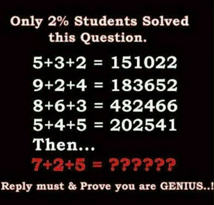 puzzles - Only 2 % Students Solved this Question . 5 + 3 + 2 = 151022 9 + 2 + 4 = 183652 8 + 6 + 3 = 482466 5 + 4 + 5 = 202541 Then . . . 7 + 2 + 5 = ? ? ? ? ? ? Reply must & Prove you are GENIUS . . ! - ShareChat