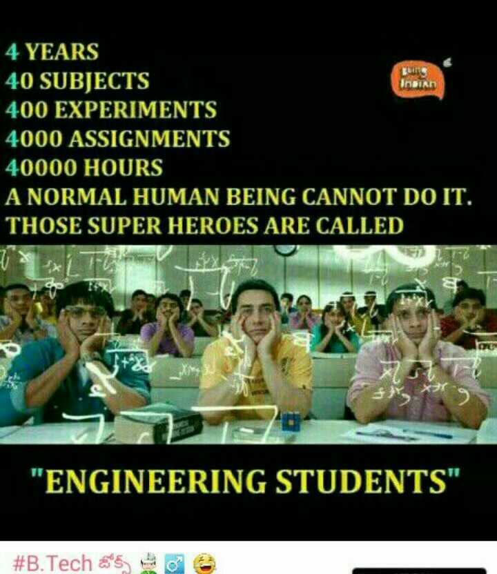 Engineering - BE Insian 4 YEARS 40 SUBJECTS 400 EXPERIMENTS 4000 ASSIGNMENTS 40000 HOURS A NORMAL HUMAN BEING CANNOT DO IT . THOSE SUPER HEROES ARE CALLED 8 X ENGINEERING STUDENTS # B . Tech 590 - ShareChat