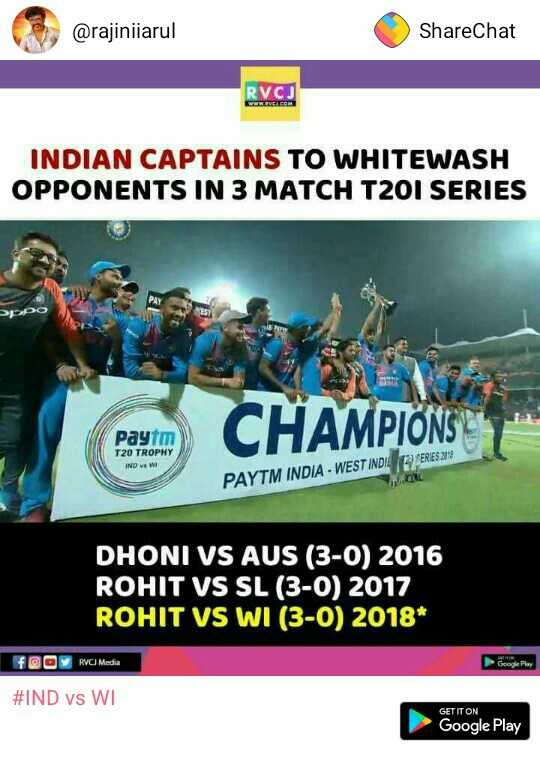IND vs WI - @ rajiniiarul ShareChat RVOJ NEW CVCA COM INDIAN CAPTAINS TO WHITEWASH OPPONENTS IN 3 MATCH T20I SERIES papo Paytm T20 TROPHY CHAMPIONST SERIES 219 IND V W PAYTM INDIA - WEST INDIE DHONI VS AUS ( 3 - 0 ) 2016 ROHIT VS SL ( 3 - 0 ) 2017 ROHIT VS WI ( 3 - 0 ) 2018 f @ O RVCI Media # IND vs WI GET IT ON Google Play - ShareChat