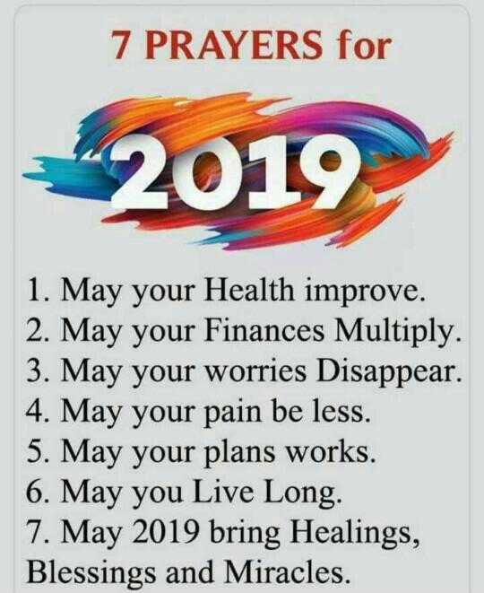 नए साल का संकल्प - 7 PRAYERS for 2019 1 . May your Health improve . 2 . May your Finances Multiply . 3 . May your worries Disappear . 4 . May your pain be less . 5 . May your plans works . 6 . May you Live Long . 7 . May 2019 bring Healings , Blessings and Miracles . - ShareChat